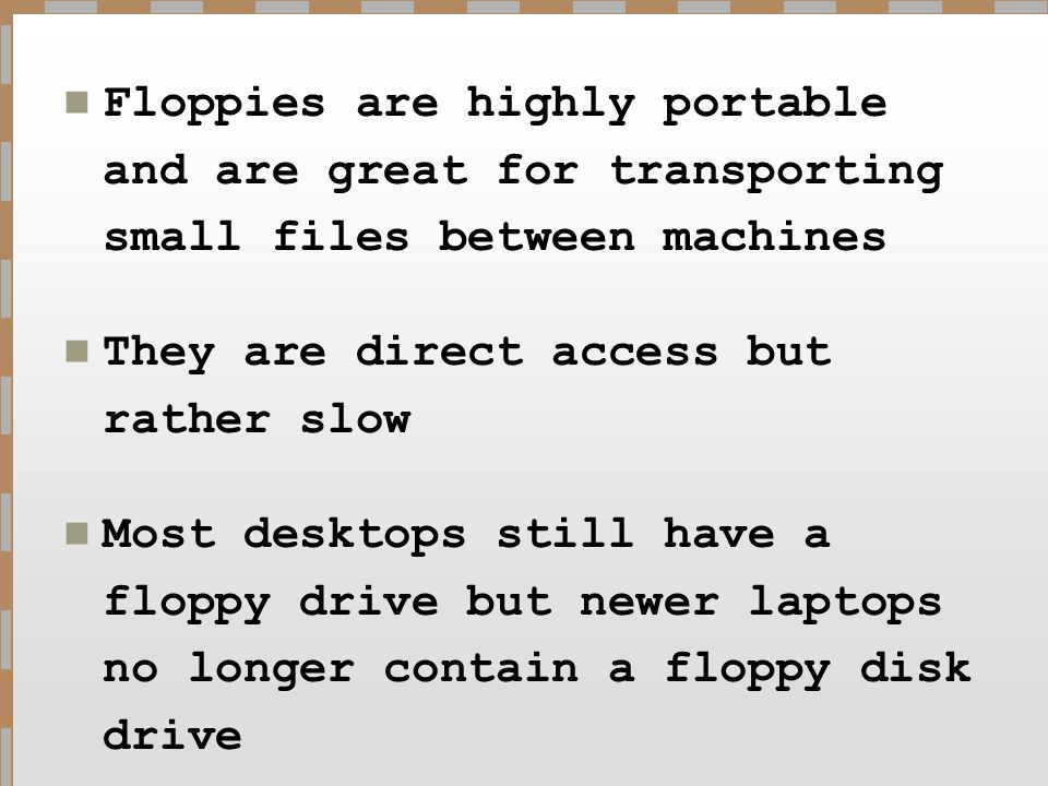 Floppies are highly portable and are great for transporting small files between machines