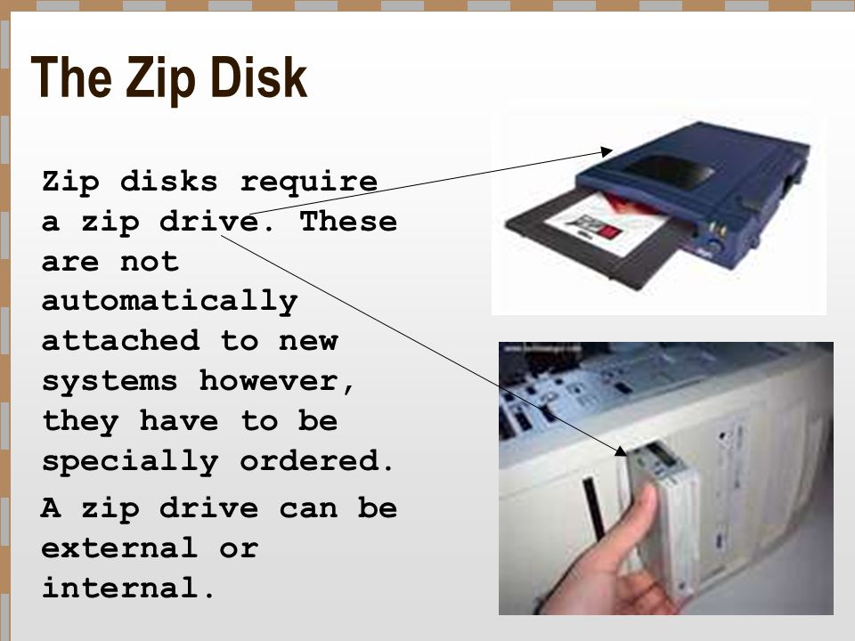 The Zip Disk Zip disks require a zip drive. These are not automatically attached to new systems however, they have to be specially ordered.