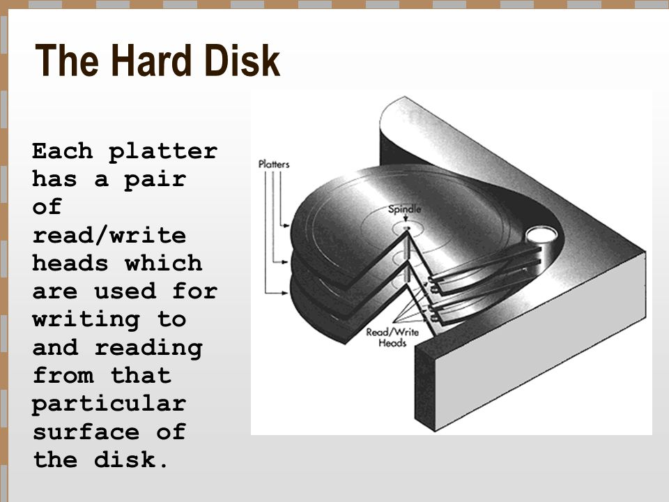 The Hard Disk Each platter has a pair of read/write heads which are used for writing to and reading from that particular surface of the disk.