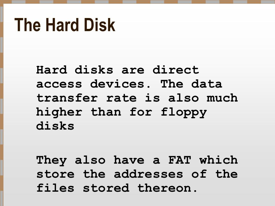 The Hard Disk Hard disks are direct access devices. The data transfer rate is also much higher than for floppy disks.