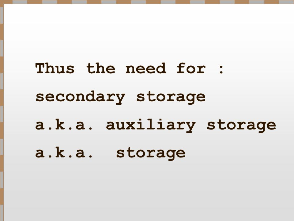 Thus the need for : secondary storage a. k. a. auxiliary storage a. k