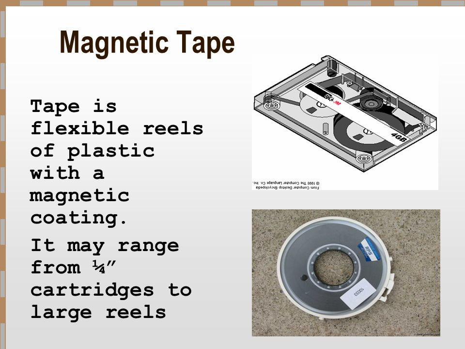 Magnetic Tape It may range from ¼ cartridges to large reels