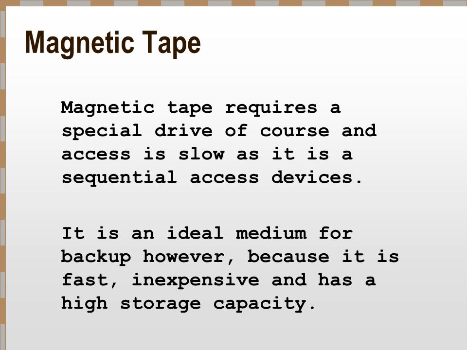Magnetic Tape Magnetic tape requires a special drive of course and access is slow as it is a sequential access devices.