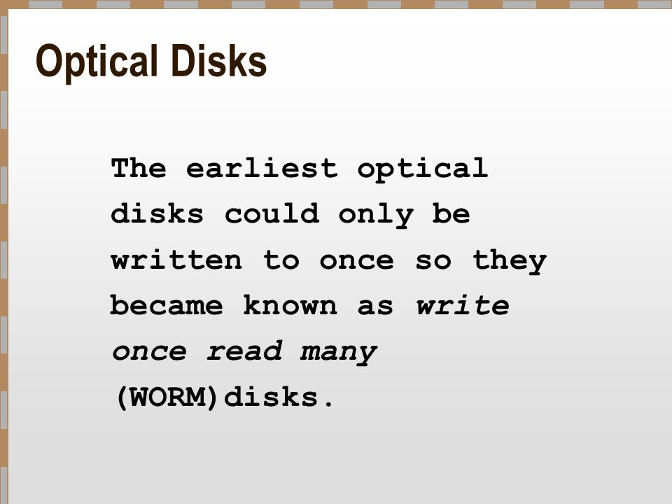 Optical Disks The earliest optical disks could only be written to once so they became known as write once read many (WORM)disks.