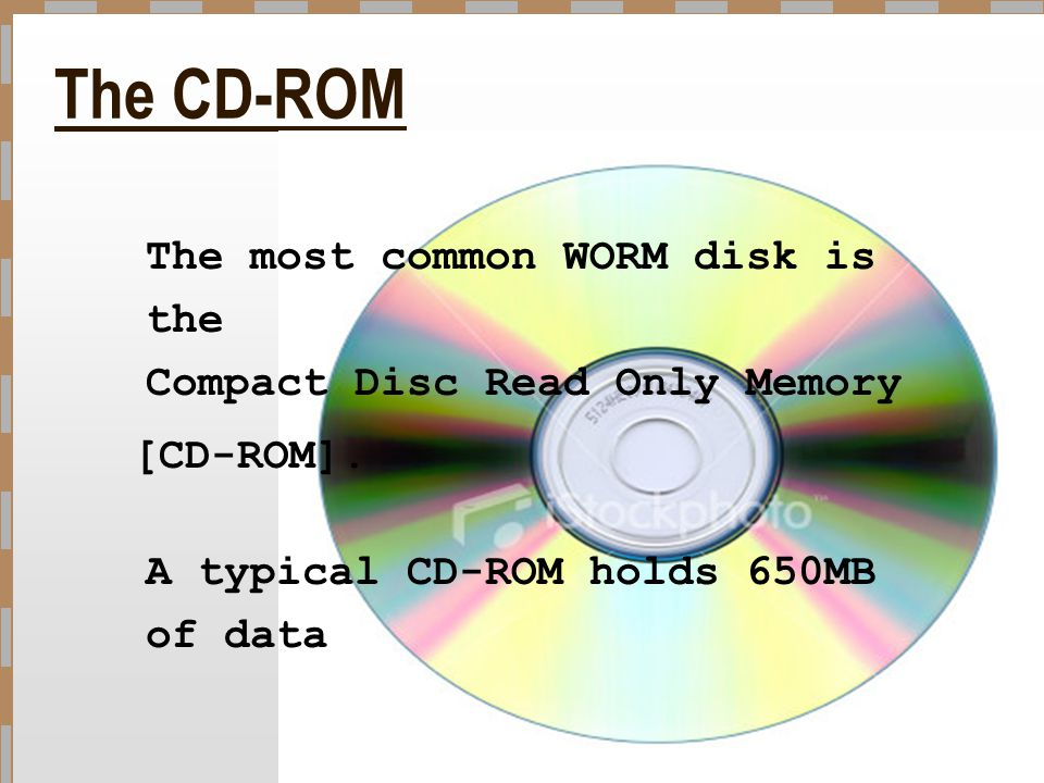 The CD-ROM The most common WORM disk is the Compact Disc Read Only Memory.