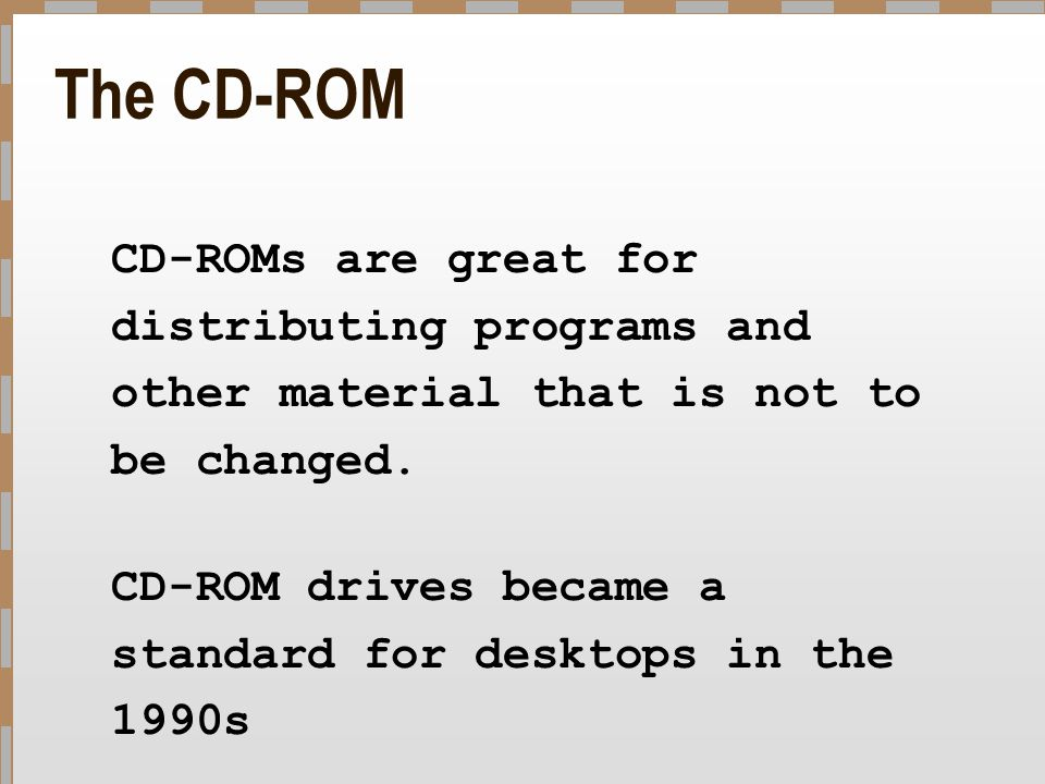The CD-ROM CD-ROMs are great for distributing programs and other material that is not to be changed.