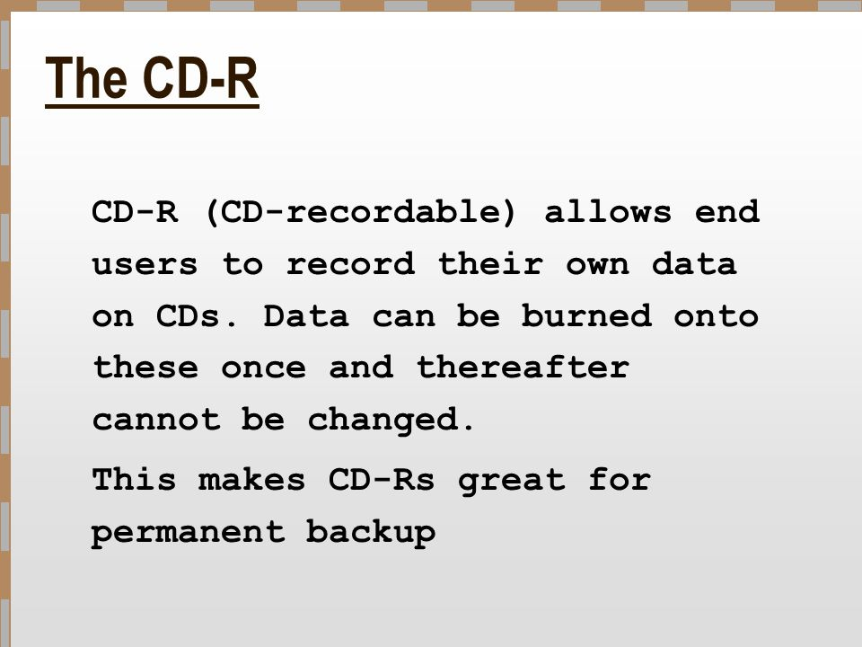 The CD-R CD-R (CD-recordable) allows end users to record their own data on CDs. Data can be burned onto these once and thereafter cannot be changed.