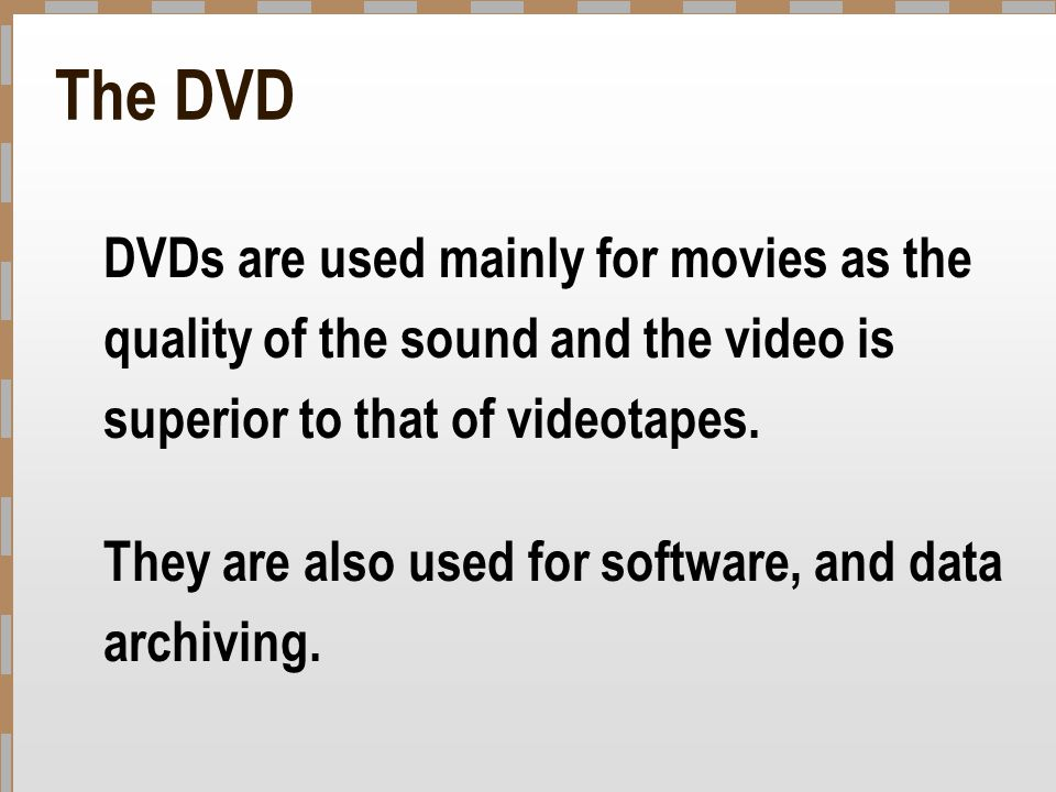 The DVD DVDs are used mainly for movies as the quality of the sound and the video is superior to that of videotapes.