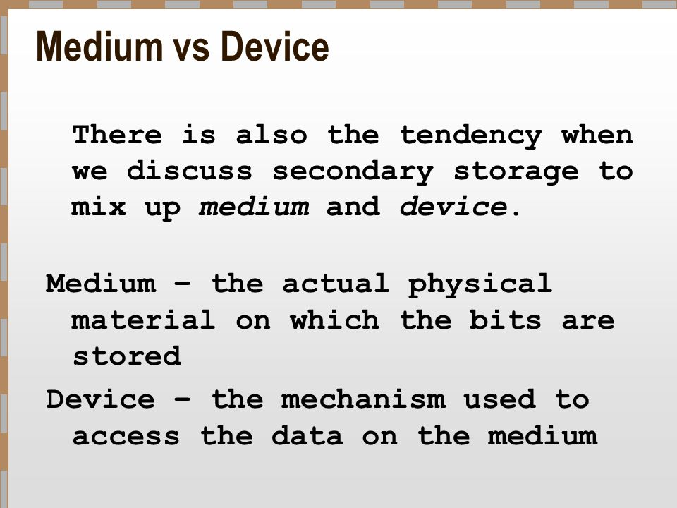 Medium vs Device There is also the tendency when we discuss secondary storage to mix up medium and device.