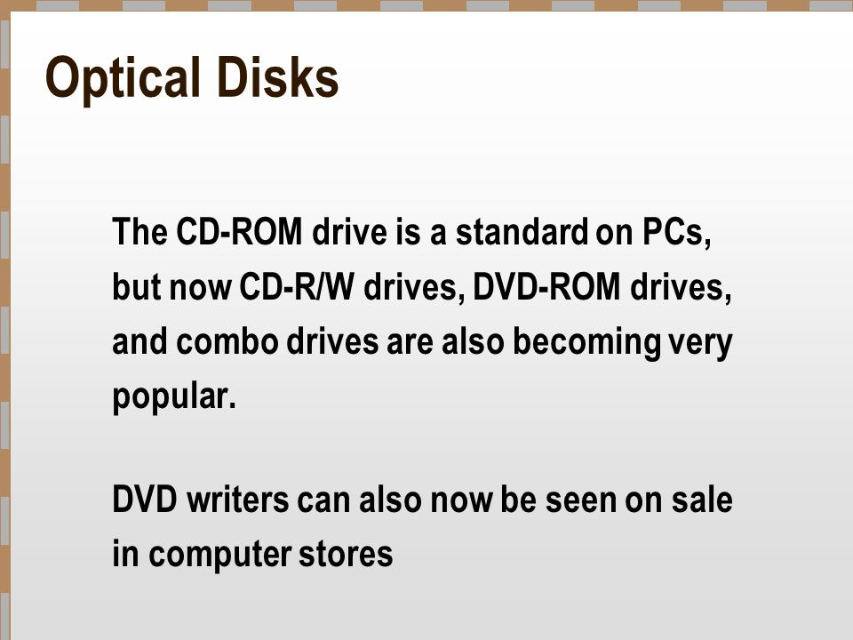 Optical Disks The CD-ROM drive is a standard on PCs, but now CD-R/W drives, DVD-ROM drives, and combo drives are also becoming very popular.