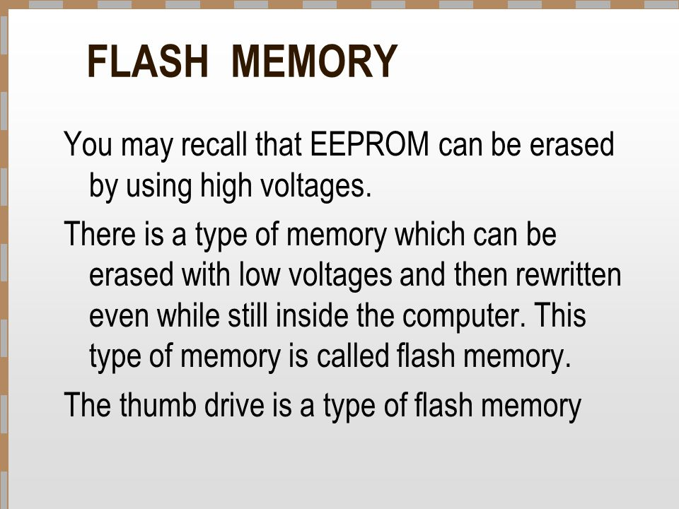 FLASH MEMORY You may recall that EEPROM can be erased by using high voltages.