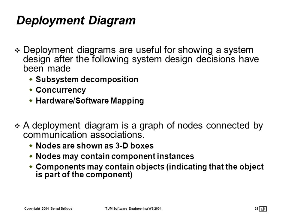 Deployment Diagram Deployment diagrams are useful for showing a system design after the following system design decisions have been made.