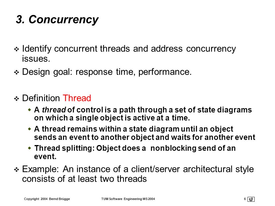 3. Concurrency Identify concurrent threads and address concurrency issues. Design goal: response time, performance.