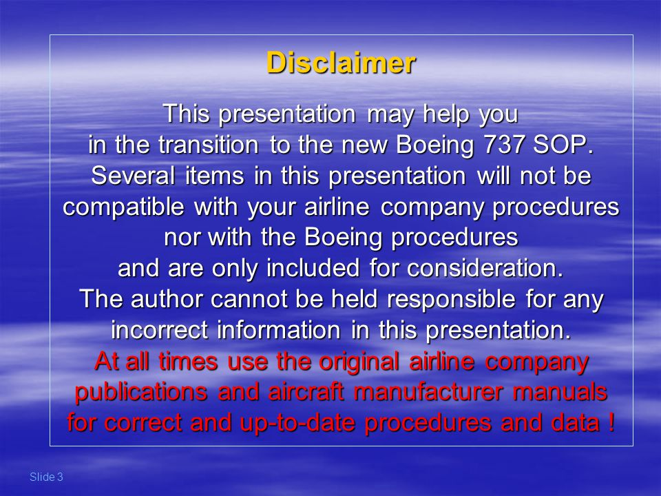 Disclaimer This presentation may help you in the transition to the new Boeing 737 SOP. Several items in this presentation will not be compatible with your airline company procedures nor with the Boeing procedures and are only included for consideration. The author cannot be held responsible for any incorrect information in this presentation. At all times use the original airline company publications and aircraft manufacturer manuals for correct and up-to-date procedures and data !