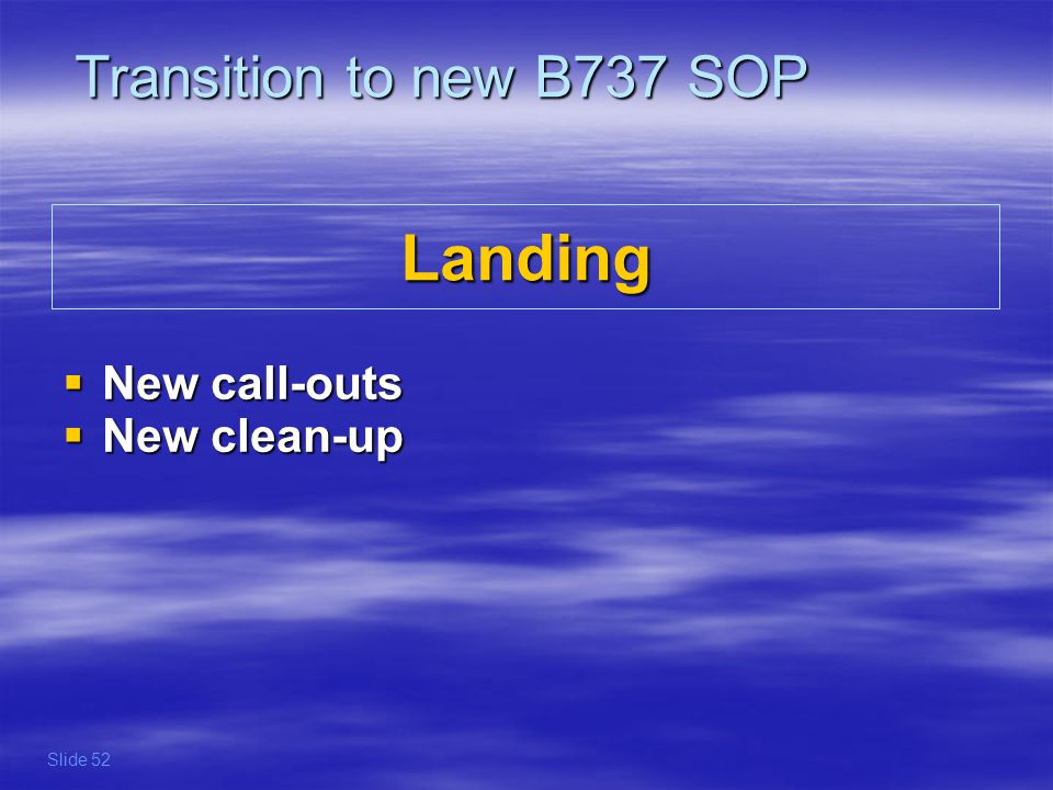 Transition to new B737 SOP Landing New call-outs New clean-up Slide 52