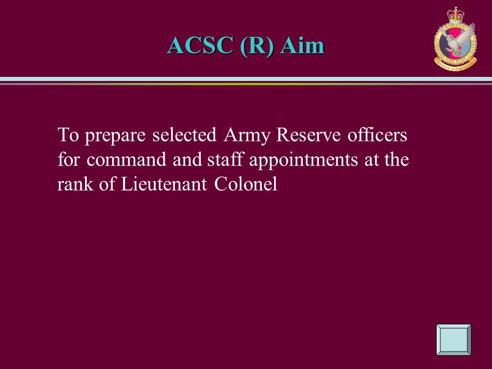ACSC (R) Aim To prepare selected Army Reserve officers for command and staff appointments at the rank of Lieutenant Colonel.