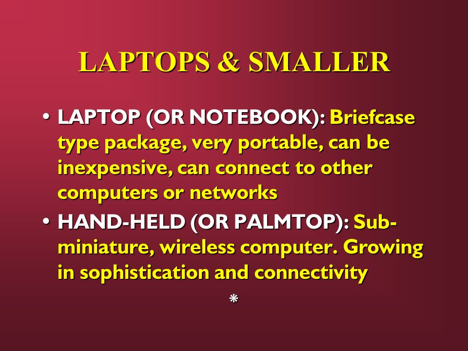 LAPTOPS & SMALLER LAPTOP (OR NOTEBOOK): Briefcase type package, very portable, can be inexpensive, can connect to other computers or networks.