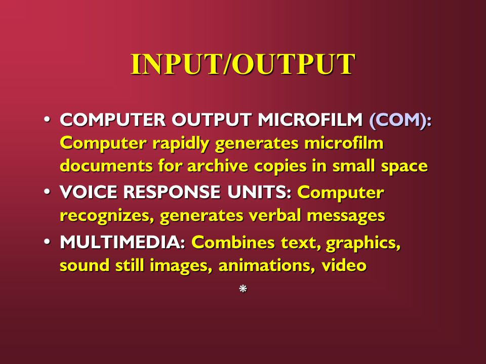 INPUT/OUTPUT COMPUTER OUTPUT MICROFILM (COM): Computer rapidly generates microfilm documents for archive copies in small space.