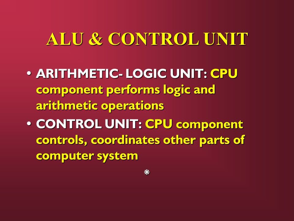 ALU & CONTROL UNIT ARITHMETIC- LOGIC UNIT: CPU component performs logic and arithmetic operations.