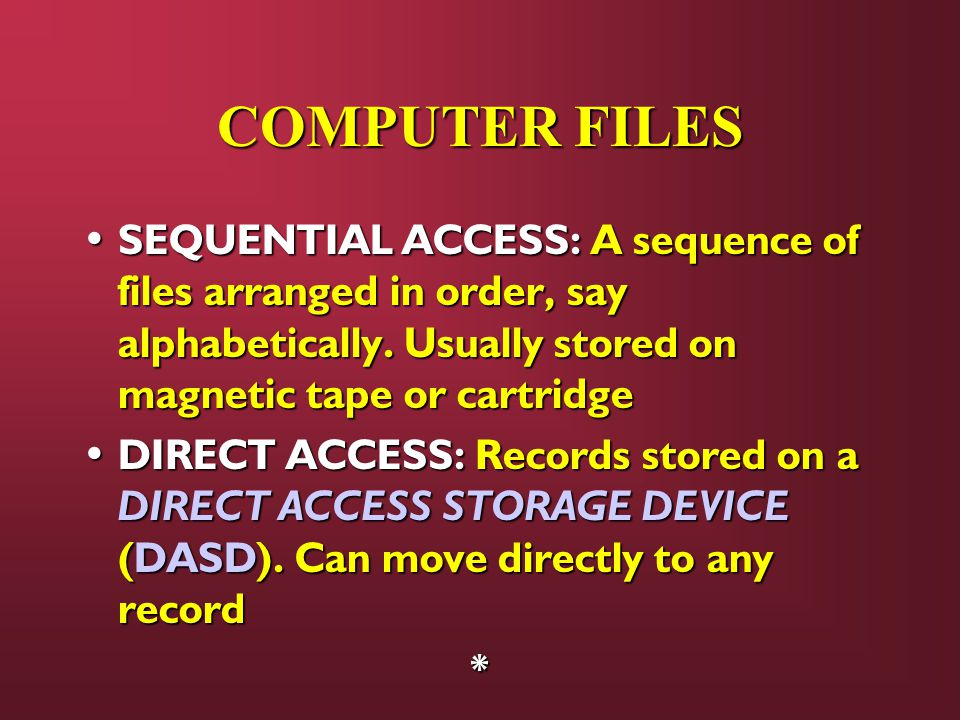 COMPUTER FILES SEQUENTIAL ACCESS: A sequence of files arranged in order, say alphabetically. Usually stored on magnetic tape or cartridge.