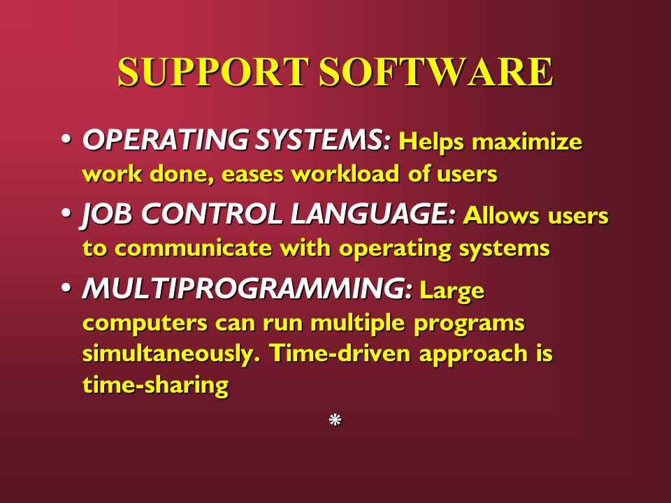 SUPPORT SOFTWARE OPERATING SYSTEMS: Helps maximize work done, eases workload of users.