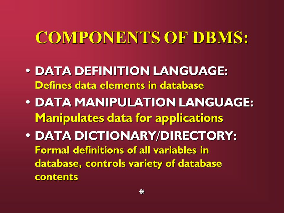 COMPONENTS OF DBMS: DATA DEFINITION LANGUAGE: Defines data elements in database. DATA MANIPULATION LANGUAGE: Manipulates data for applications.