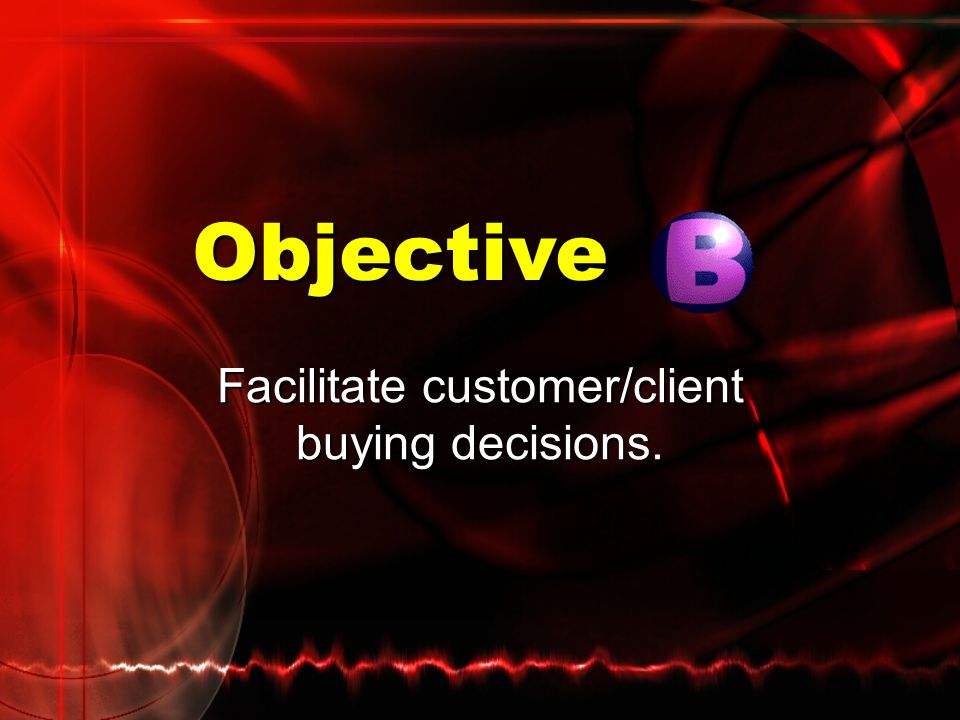 Facilitate customer/client buying decisions.