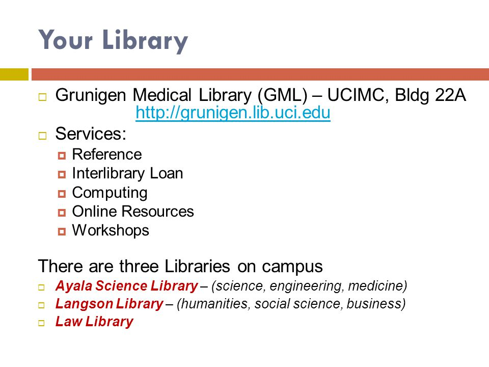 Your Library Grunigen Medical Library (GML) – UCIMC, Bldg 22A http://grunigen.lib.uci.edu. Services: