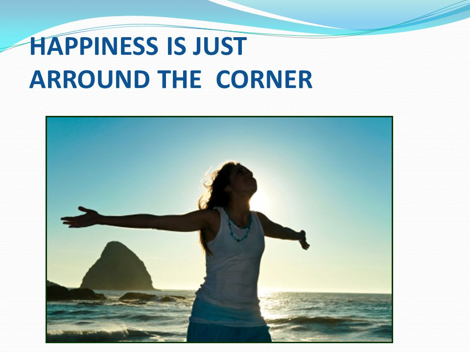 HAPPINESS IS JUST ARROUND THE CORNER