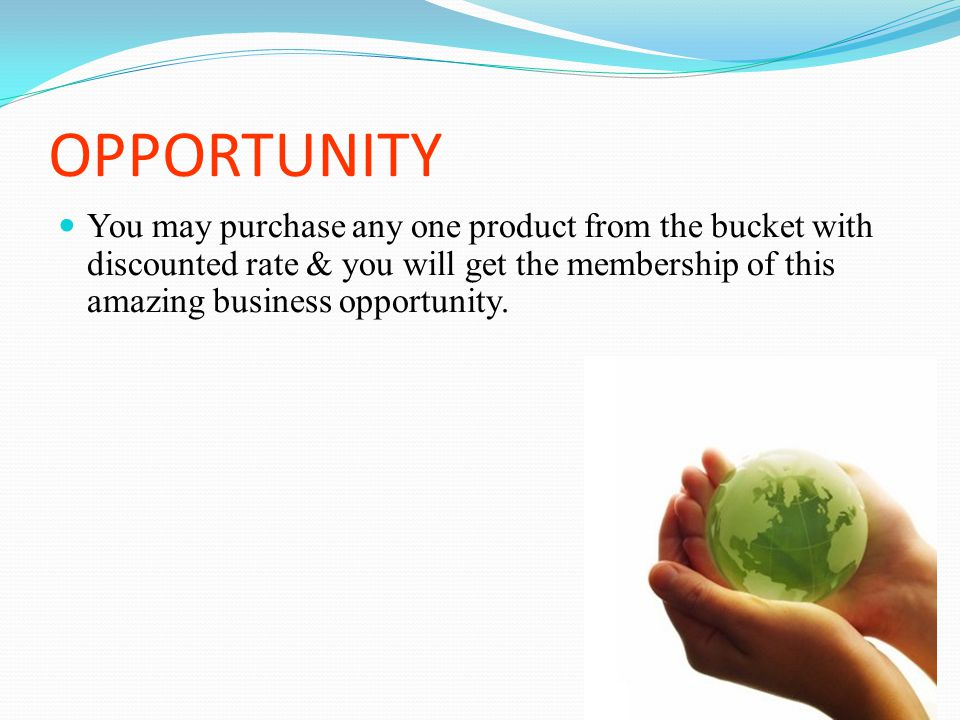 OPPORTUNITY You may purchase any one product from the bucket with discounted rate & you will get the membership of this amazing business opportunity.