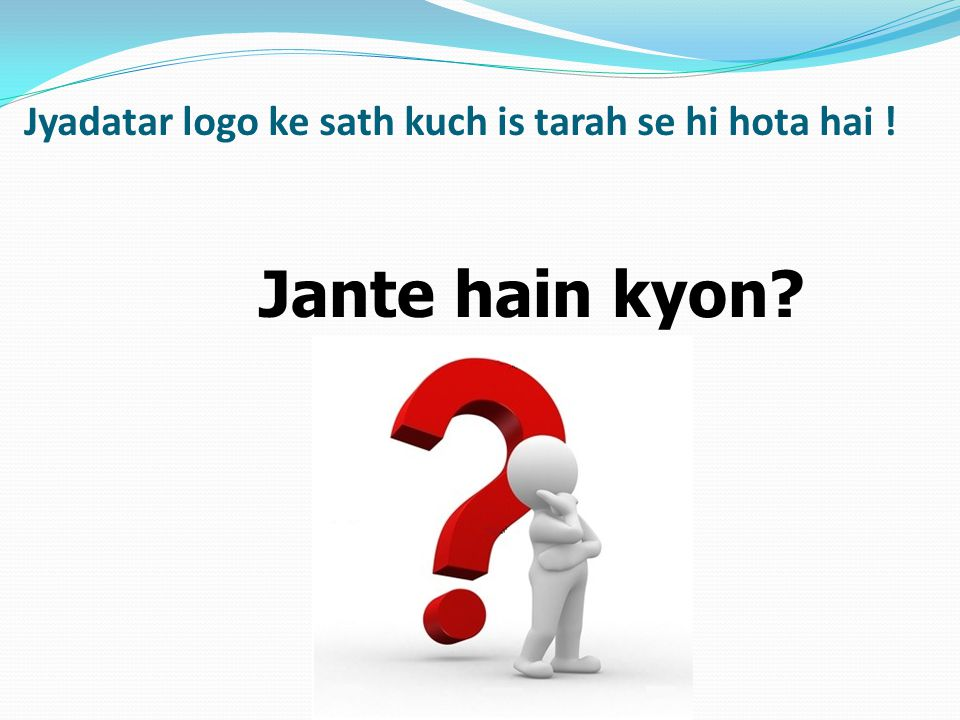 Jyadatar logo ke sath kuch is tarah se hi hota hai !