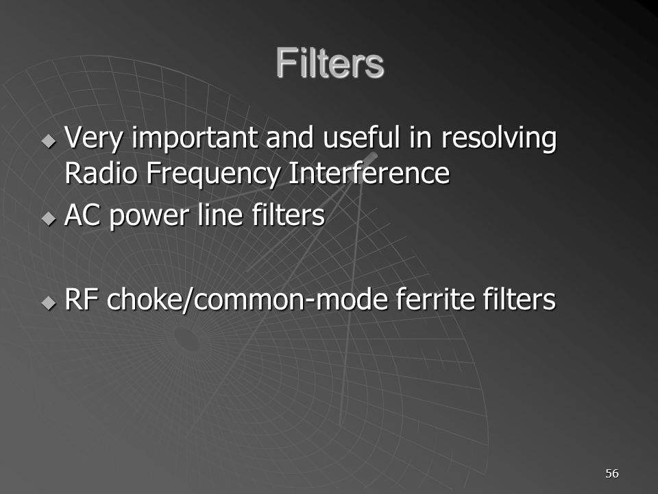 Filters Very important and useful in resolving Radio Frequency Interference. AC power line filters.