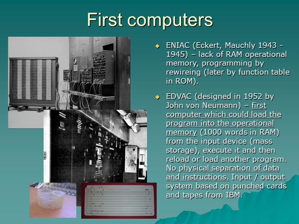 First computers ENIAC (Eckert, Mauchly 1943 - 1945) – lack of RAM operational memory, programming by rewireing (later by function table in ROM).