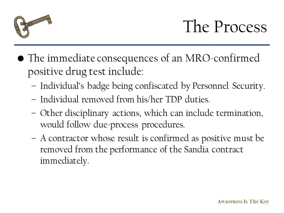The Process The immediate consequences of an MRO-confirmed positive drug test include: Individual's badge being confiscated by Personnel Security.