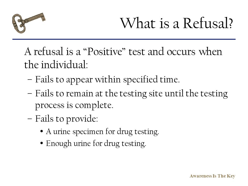 What is a Refusal A refusal is a Positive test and occurs when the individual: Fails to appear within specified time.