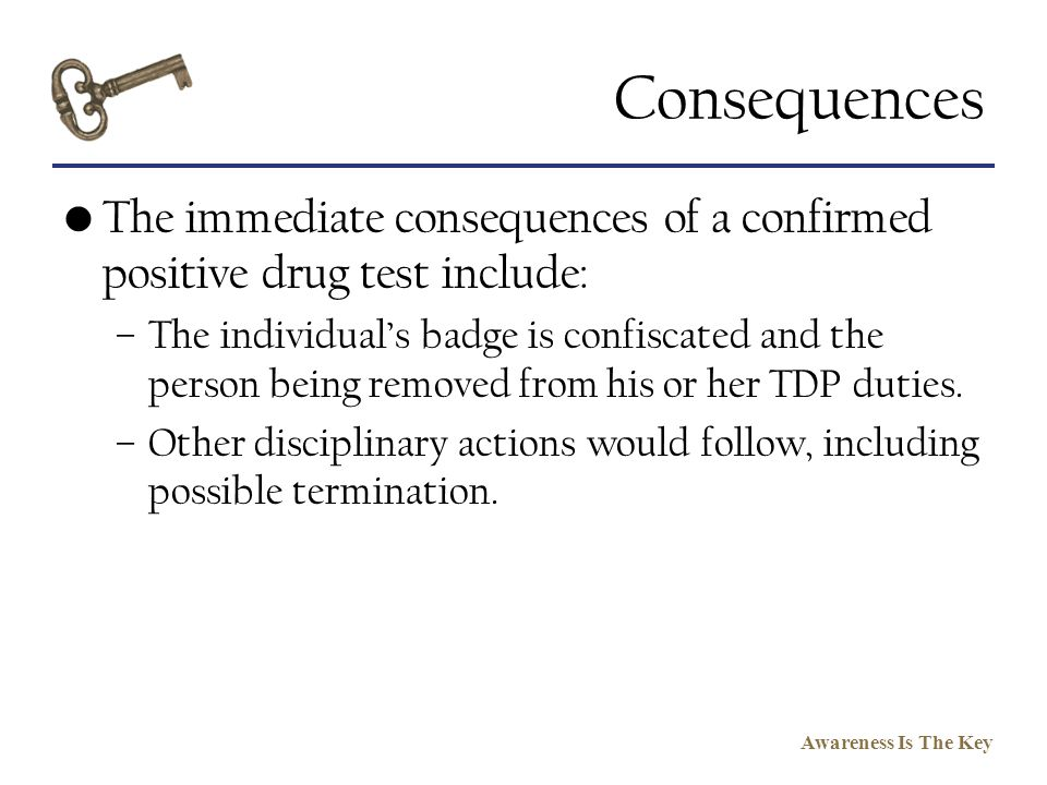 Consequences The immediate consequences of a confirmed positive drug test include: