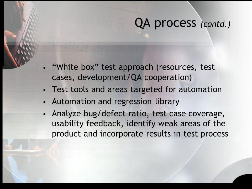 QA process (contd.) White box test approach (resources, test cases, development/QA cooperation) Test tools and areas targeted for automation.