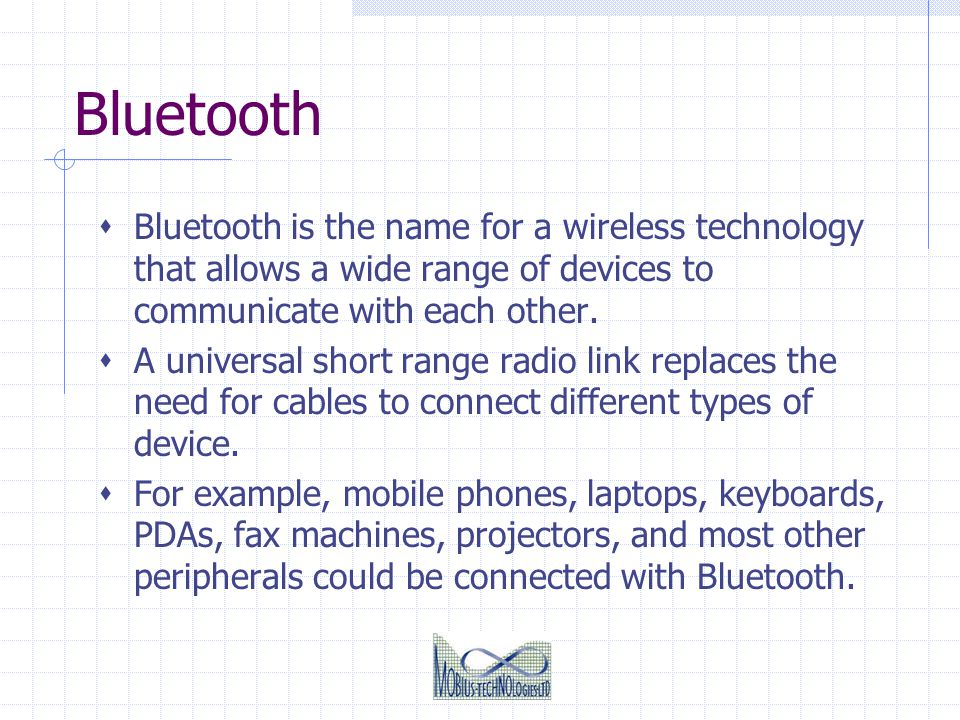 Bluetooth Bluetooth is the name for a wireless technology that allows a wide range of devices to communicate with each other.
