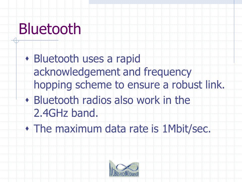 Bluetooth Bluetooth uses a rapid acknowledgement and frequency hopping scheme to ensure a robust link.