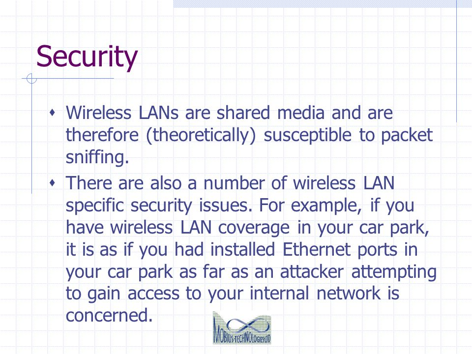 Security Wireless LANs are shared media and are therefore (theoretically) susceptible to packet sniffing.