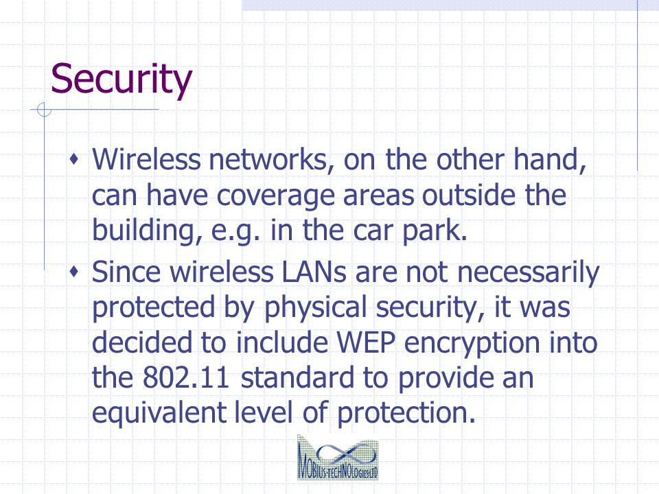 Security Wireless networks, on the other hand, can have coverage areas outside the building, e.g. in the car park.