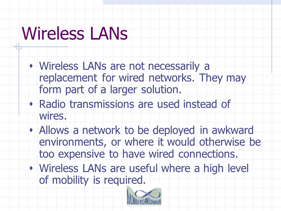 Wireless LANs Wireless LANs are not necessarily a replacement for wired networks. They may form part of a larger solution.