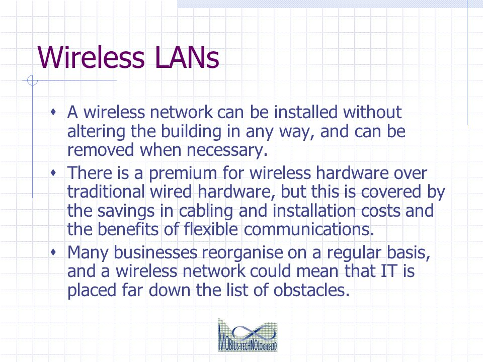 Wireless LANs A wireless network can be installed without altering the building in any way, and can be removed when necessary.