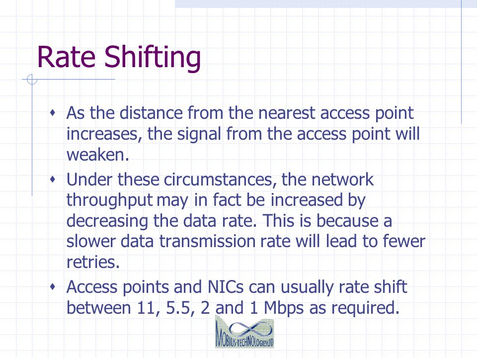 Rate Shifting As the distance from the nearest access point increases, the signal from the access point will weaken.