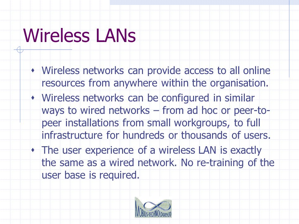Wireless LANs Wireless networks can provide access to all online resources from anywhere within the organisation.