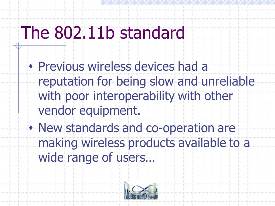 The 802.11b standard Previous wireless devices had a reputation for being slow and unreliable with poor interoperability with other vendor equipment.