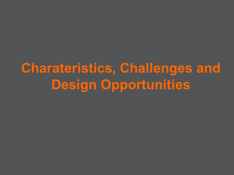 Charateristics, Challenges and Design Opportunities