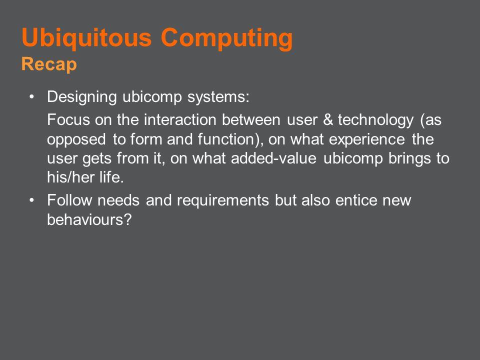 Ubiquitous Computing Recap Designing ubicomp systems: