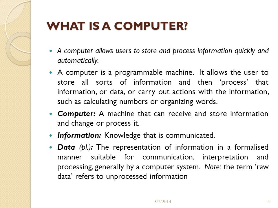 WHAT IS A COMPUTER A computer allows users to store and process information quickly and automatically.