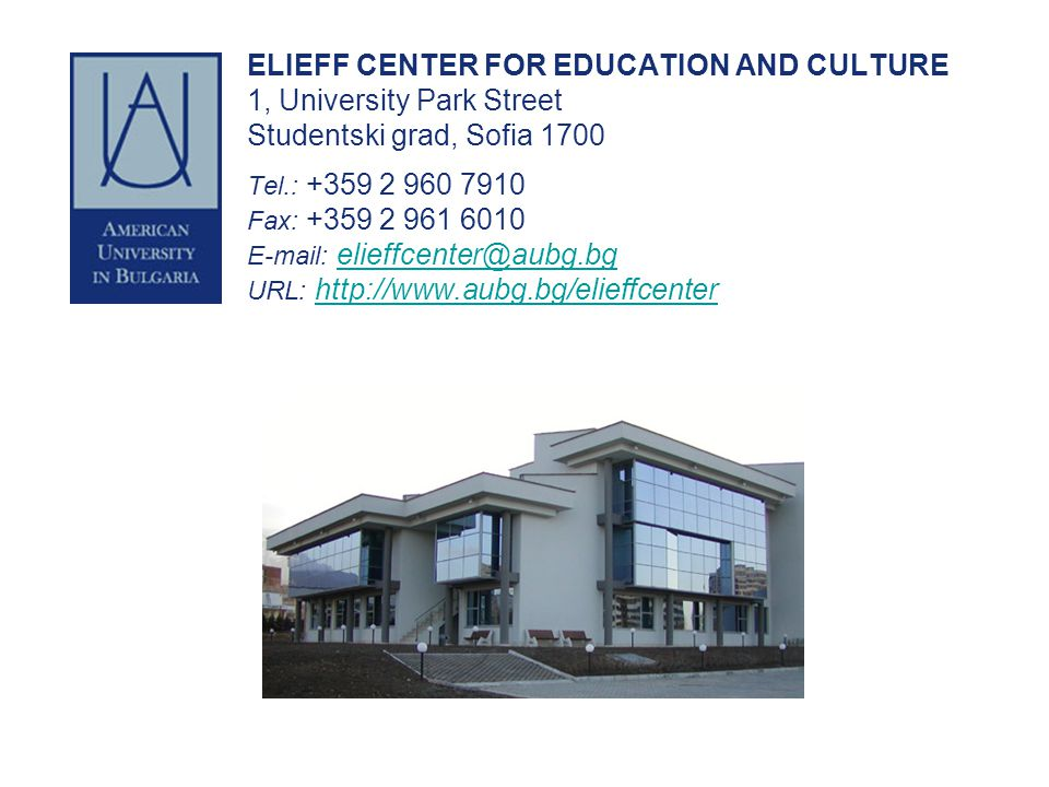 ELIEFF CENTER FOR EDUCATION AND CULTURE 1, University Park Street Studentski grad, Sofia 1700 Tel.: +359 2 960 7910 Fax: +359 2 961 6010 E-mail: elieffcenter@aubg.bg URL: http://www.aubg.bg/elieffcenter